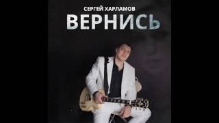 Сергей Харламов - Вернись