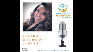 All About The Experiences: Living Without Limits--Featuring Cheryl Rogers (New Beginnings)