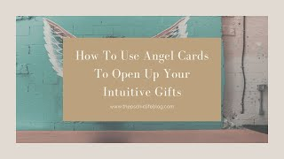 How To Use Angel Cards To Open Up Your Intuitive Gifts