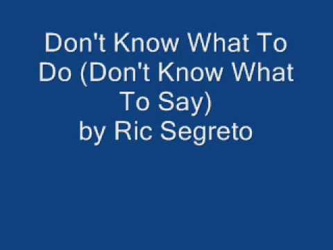 Don't Know What To Do (Don't Know What To Say) by Ric Segreto