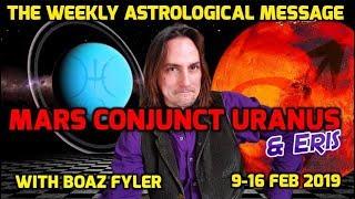 Mars conjunct Uranus & Eris - The Weekly Astrological Message with Boaz Fyler Feb 9-16 2019