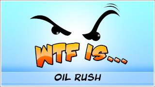 ► WTF Is... - Oil Rush ?