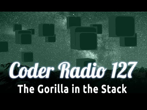 The Gorilla in the Stack | Coder Radio 127