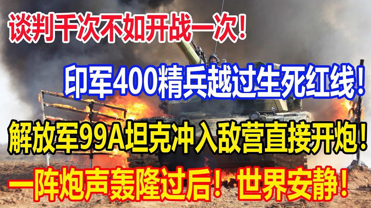 谈判千次不如开战一次!印军400精兵越过生死红线!解放军99A坦克冲入敌营直接开炮!一阵炮声轰隆过后!世界安静了!印军死伤极为惨重!