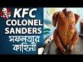 কে এফ ফি প্রতিষ্ঠাতার সফলতার রহস্যময় ইতিহাস | KFC Success Story Bangla | Ban