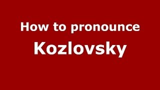 How to pronounce Kozlovsky (Russian/Russia) - PronounceNames.com