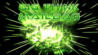 Big Think Mailbag #4