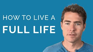 How To Live a Full Life (It's simpler than you think)
