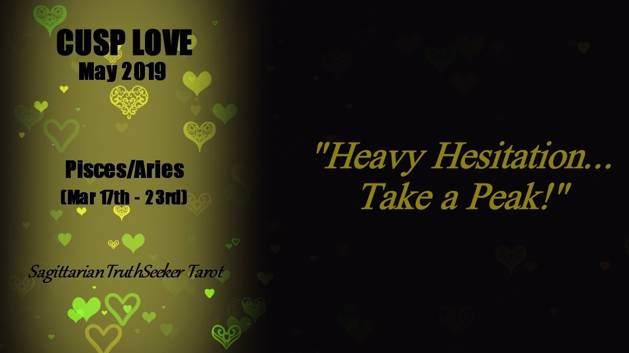 Pisces/Aries Cusp Love - Heavy Hesitation, Take a Peak May 2019