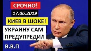 СРОЧНО! Киев В ШОКЕ! - 17.06.19. ПУТИН ПРЕДУПРЕДИЛ УКРАИНУ О СТРАШНОМ!