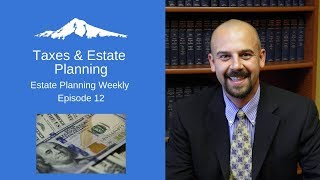 Taxes & Estate Planning - Estate Planning Weekly Episode 12