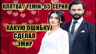 КЛЯТВА / YEMIN - 65 СЕРИЯ КАКУЮ ОШИБКУ СДЕЛАЛ ЭМИР?