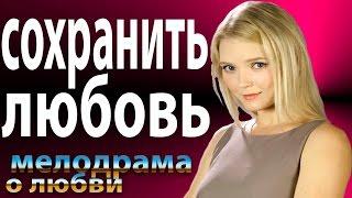 Сохранить любовь 2016 русские мелодрамы 2016 russian melodrama 2016