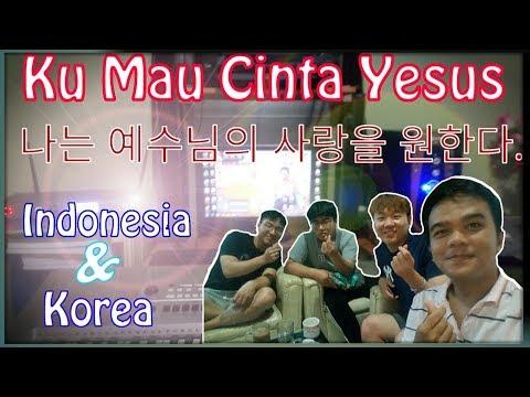 KU MAU CINTA YESUS - 나는 예수님의 사랑을 원한다 VERSI INDONESIA DAN KOREA