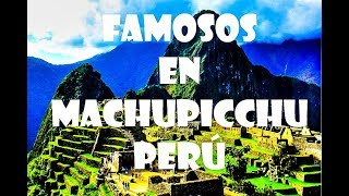 Famosos en Machu picchu - 著名的馬丘比丘