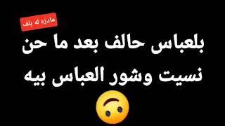 بلعباس حالف بعد ماحن نسيت وشور العباس بية //💔😥