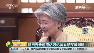 [国际财经报道]热点扫描 韩日外长通电话讨论贸易摩擦等问题| CCTV财经
