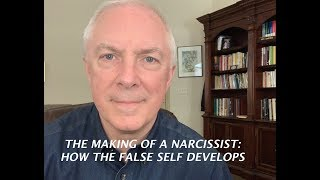 THE MAKING OF A NARCISSIST: HOW THE FALSE SELF DEVELOPS