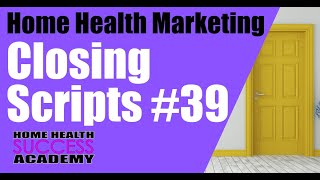 CLOSING SCRIPTS SAMPLE 39  (Home Health Marketing / Homecare Marketing)