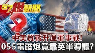 中美貿戰升溫軍事戰 055電磁炮竟靠英半導體《57爆新聞》網路獨播版 2019.10.22