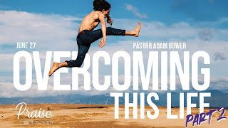 June 27th, 2021 | Overcoming This Life - Part II | Pastor Adam Bower