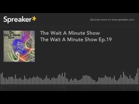 The Wait A Minute Show Ep.19