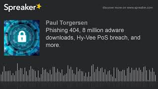 Phishing 404, 8 million adware downloads, Hy-Vee PoS breach, and more.