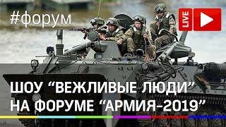 Шоу «Вежливые люди» в рамках форума «Армия-2019». Прямая трансляция