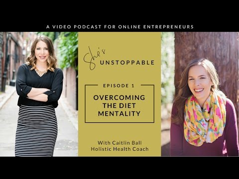 "She's Unstoppable Ep. 1 ""Overcoming the Diet Mentality"" Featuring Holistic Health Coach Caitlin Ball"