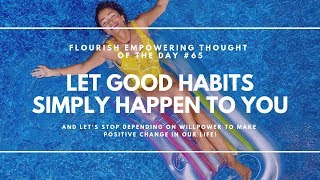 Let good habits simply happen to you - Flourish Empowering Thought of the Day