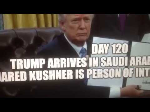 """""""Day 120"""" Trump arrives in Saudi Arabia and Jared Kushner is a """"Person of Interest"""""""