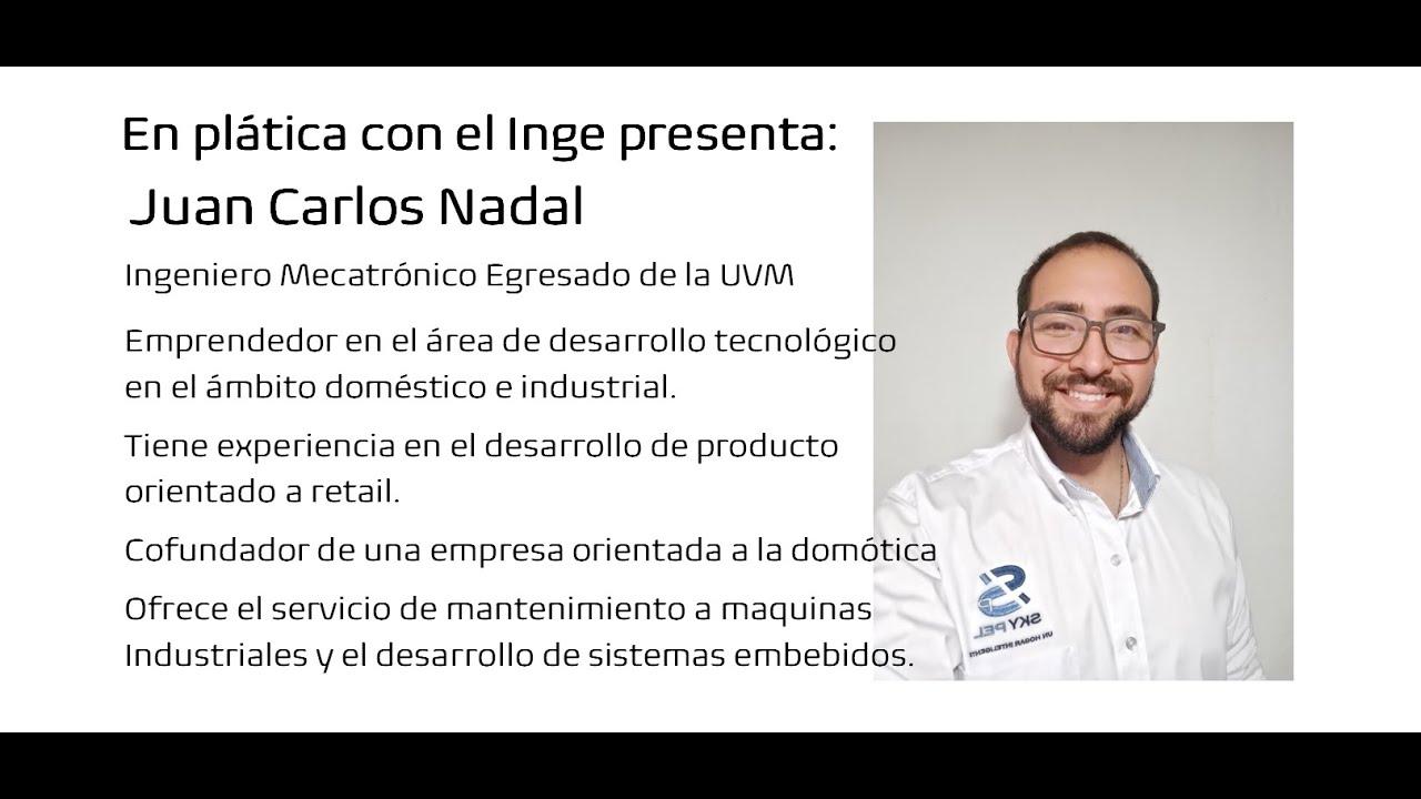 En plática con el Inge presenta:  Juan Carlos NadalIngeniero Mecatrónico y emprendedor.