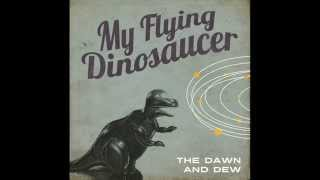 The Dawn And Dew - My Flying Dinosaucer