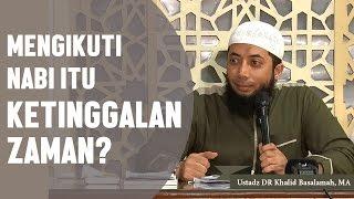 Mengikuti nabi itu ketinggalan zaman? Ustadz DR Khalid Basalamah, MA