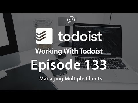 Working With Todoist | Ep 133 | Managing Multiple Clients