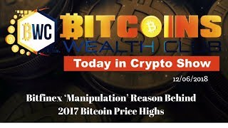 Bitfinex 'Manipulation' Reason Behind 2017 Bitcoin Price Highs... Today In Crypto Show 12/06