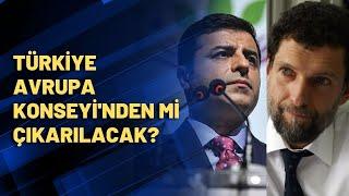 Selahattin Demirtaş ve Osman Kavala serbest bırakılmazsa Türkiye Avrupa Konseyi'