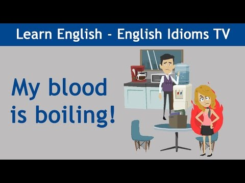 Learn / Teach English Idioms: My blood is boiling!