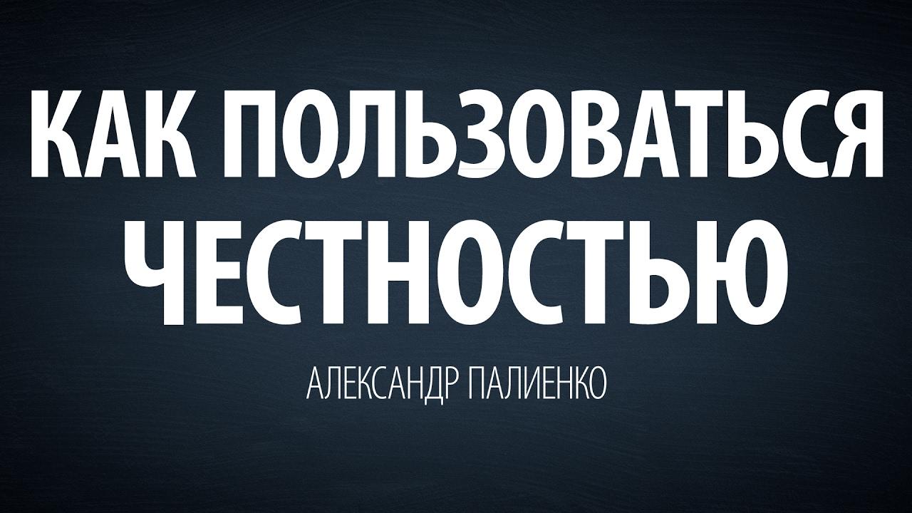 Александр Палиенко - Как пользоваться честностью.