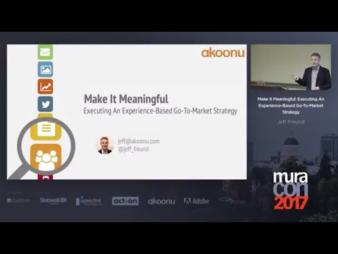 Make It Meaningful: Executing An Experience Based Go To Market Strategy | Jeff Freund | MuraCon 2017