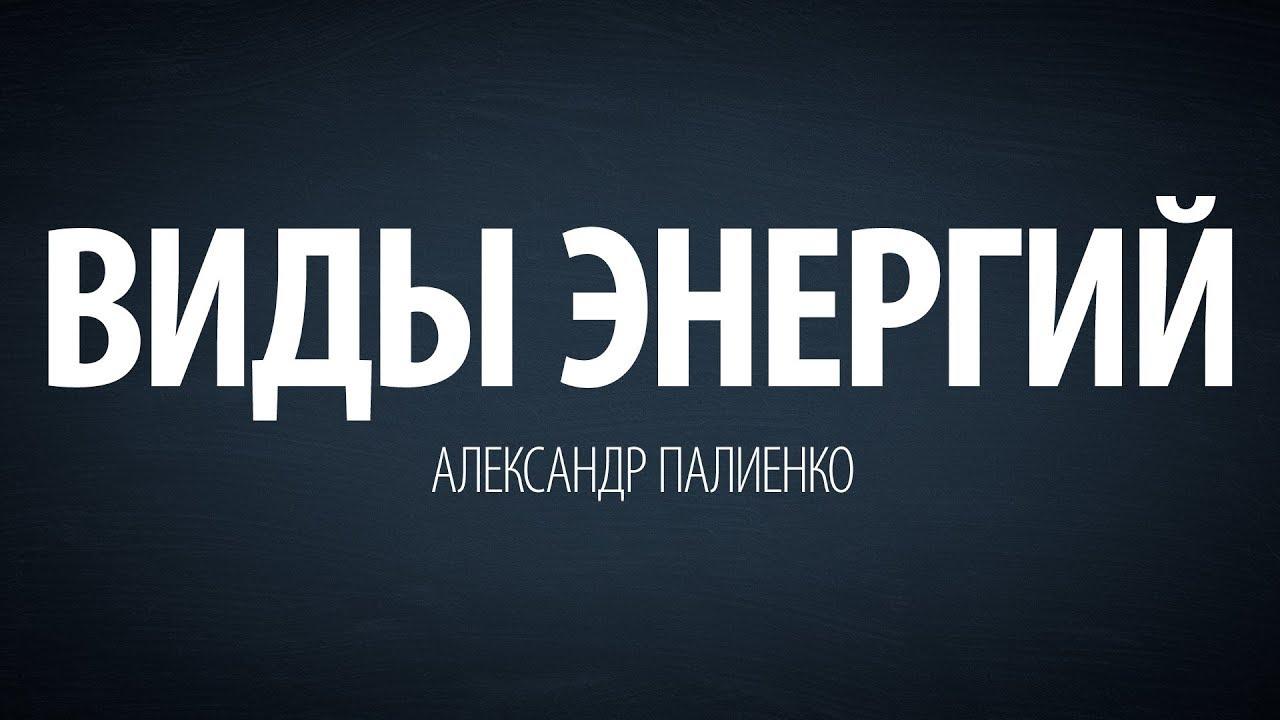 Александр Палиенко - Виды энергий.