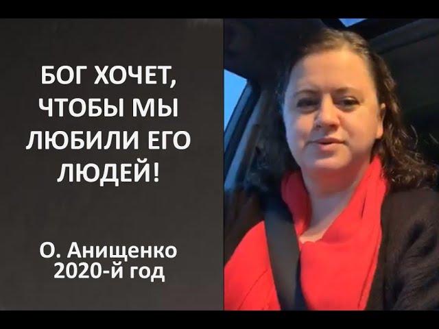 БОГ ХОЧЕТ, ЧТОБЫ МЫ ЛЮБИЛИ ЕГО ЛЮДЕЙ - О. Анищенко - 2020-й год