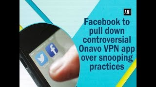 Facebook to pull down controversial Onavo VPN app over snooping practices