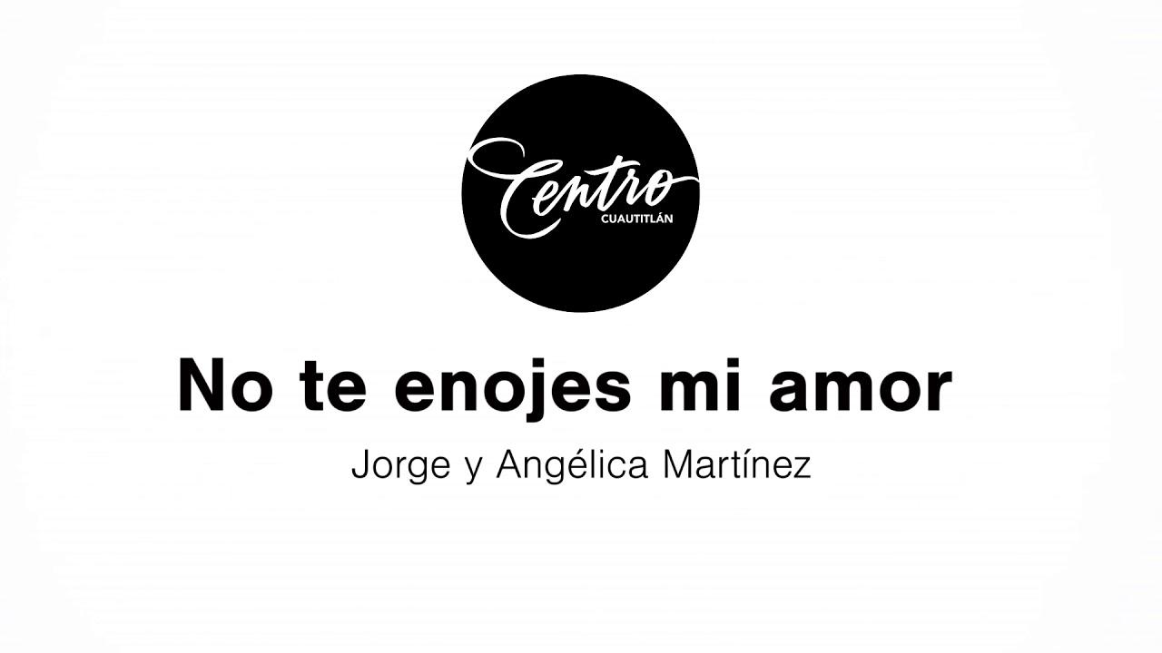 No Te Enojes Mi Amor Jorge Y Angélica Martínez Iglesia Centro