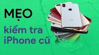 Mẹo kiểm tra iPhone cũ cho người KHÔNG BIẾT GÌ?