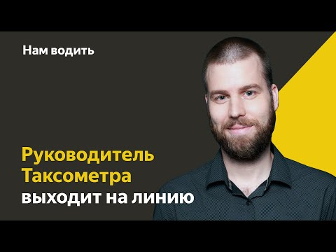 Руководитель Таксометра выходит на линию   Нам Водить   Яндекс.Такси