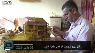 مصر العربية | فنان سوري نازح يجسد ألم الحرب والحنين للوطن