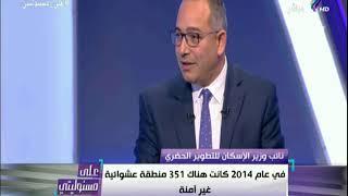 أحمد درويش: 850 ألف إلى مليون نسمة كانوا يقيمون فى 351 منطقة عشوائية غير آمنة
