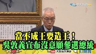 【精彩】當不成王要造王! 吳敦義宣布沒意願參選總統
