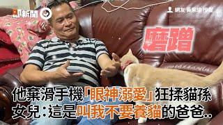 老爸狂揉貓孫 棄滑手機「眼神溺愛」 女兒:這是叫我不要養貓的爸爸|寵物|口嫌體正直